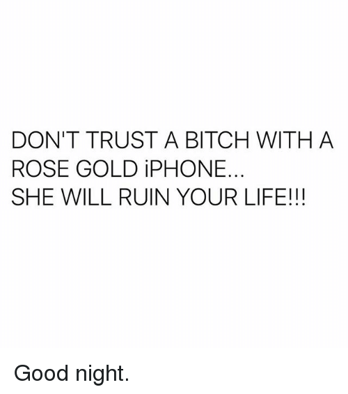 Bitch, Iphone, and Life: DON'T TRUST A BITCH WITH A  ROSE GOLD iPHONE.  SHE WILL RUIN YOUR LIFE!!! Good night.