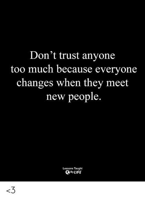 Dont Trust: Don't trust anyone  too much because everyone  changes when thev meet  new people.  Lessons Taught  By LIFE <3