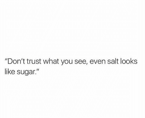 """Sugar, Salt, and You: """"Don't trust what you see, even salt looks  like sugar."""""""