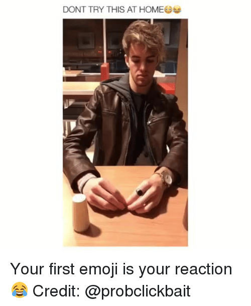 Emoji, Memes, and Home: DONT TRY THIS AT HOME Your first emoji is your reaction😂 Credit: @probclickbait