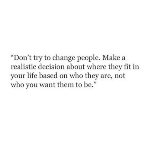 "Dont Try: ""Don't try to change people. Make a  realistic decision about where they fit in  your life based on who they are, not  who you want them to be.""  35"