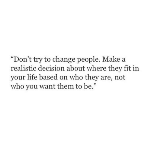 "Dont Try: ""Don't try to change people. Make a  realistic decision about where they fit in  your life based on who they are, not  who you want them to be."""