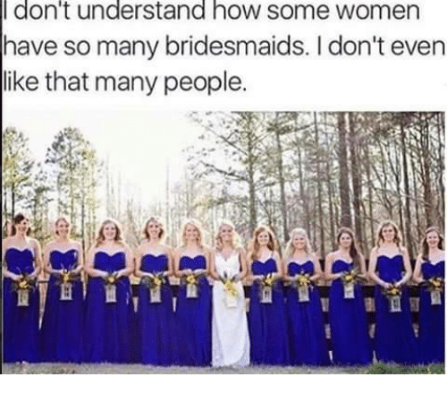 Bridesmaids: don't understand hOW SOme WOmen  have so many bridesmaids. I don't even  like that many people.