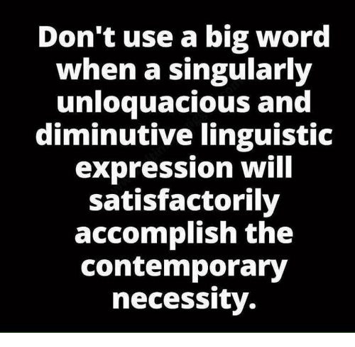 Word, Necessity, and Big: Don't use a big word  when a singularly  unloquacious and  diminutive linguistic  expression wilI  satisfactorily  accomplish the  contemporary  necessity