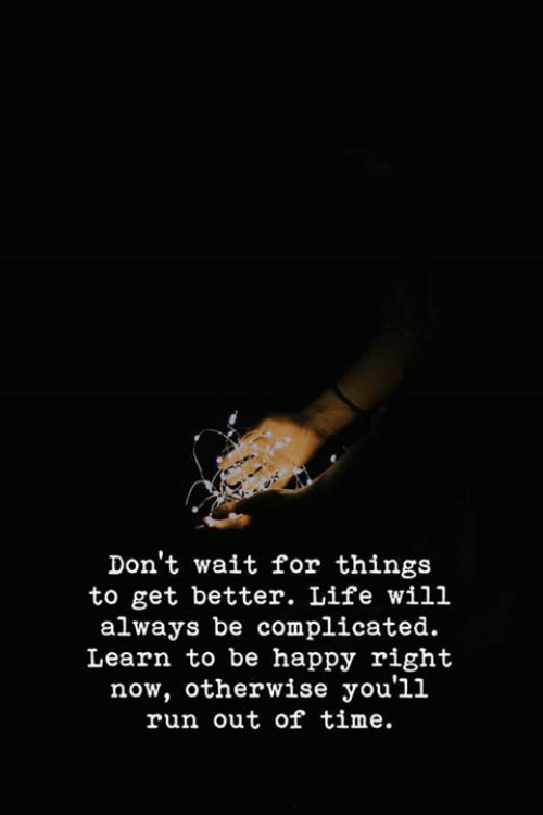 Life, Run, and Happy: Don't wait for things  to get better. Life will  always be complicated.  Learn to be happy right  now, otherwise you'll  run out of time.