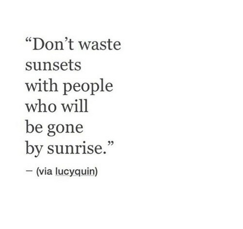 "Sunrise, Who, and Gone: ""Don't waste  sunsets  with people  who will  be gone  by sunrise.""  (via lucyquin)"