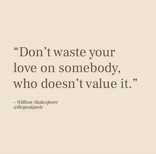 """Love, Shakespeare, and William Shakespeare: """"Don't waste your  love on somebody,  who doesn't value it.""""  - William Shakespeare  @thegoodquote"""