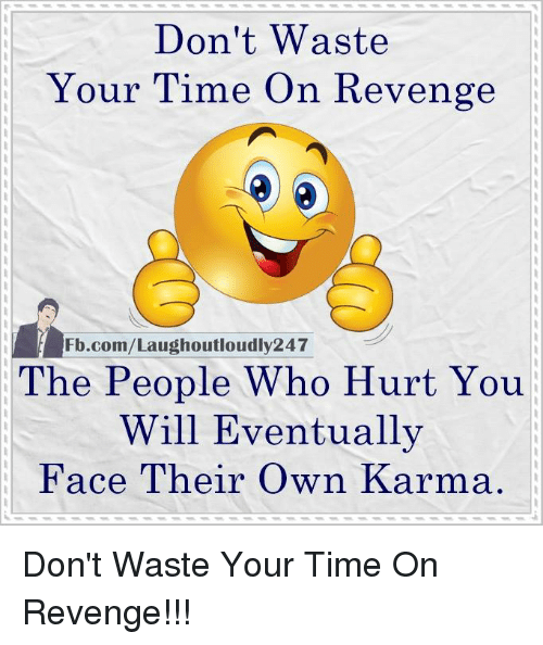 revengeance: Don't Waste  Your Time On Revenge  Fb.com/Laughoutloudly247  The People Who Hurt You  Will Eventually  Face Their own Karma Don't Waste Your Time On Revenge!!!