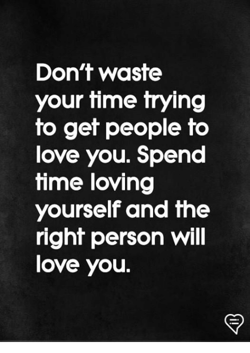 Love, Memes, and Time: Don't waste  your time trying  to get people to  love you. Spend  time loving  yourself and the  righf person Will  love you.