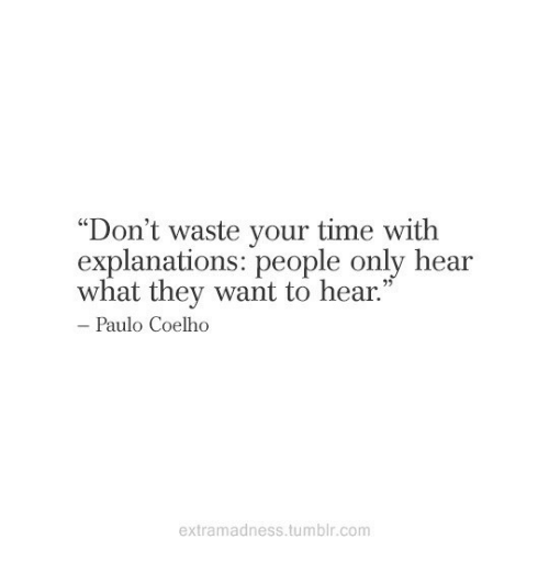 "Explanations: Don't waste your time with  explanations: people only hear  what they want to hear.""  C0  Paulo Coelho  extramadness.tumblr.com"