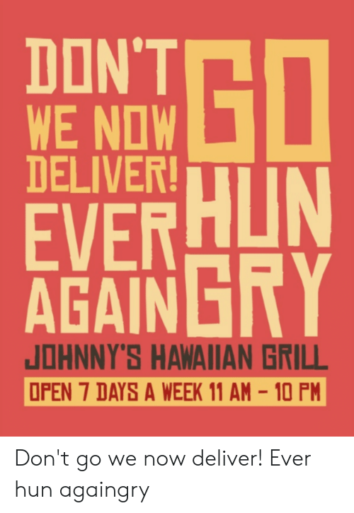 Hawaiian, Ddoi , and 7 Days: DON'T  WE NOW  DELIVER!  EVER  AGAINGRY  JOHNNY'S HAWAIIAN GRILL  OPEN 7 DAYS A WEEK 11 AM-10 PM Don't go we now deliver! Ever hun againgry