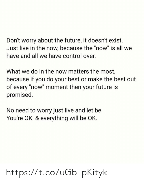 "Everything Will: Don't worry about the future, it doesn't exist  Just live in the now, because the ""now"" is all we  have and all we have control over.  What we do in the now matters the most,  because if you do your best or make the best out  of every ""now"" moment then your future is  promised.  No need to worry just live and let be.  You're OK & everything will be OK. https://t.co/uGbLpKityk"