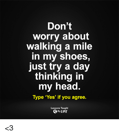in-my-shoes: Don't  worry about  walking a mile  In my shoes,  just try a day  thinking in  my head.  Type 'Yes' if you agree  Lessons Taught  By LIFE <3