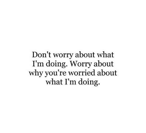 Why, What, and Youre: Don't worry about what  I'm doing. Worry about  why you're worried about  what I'm doing,