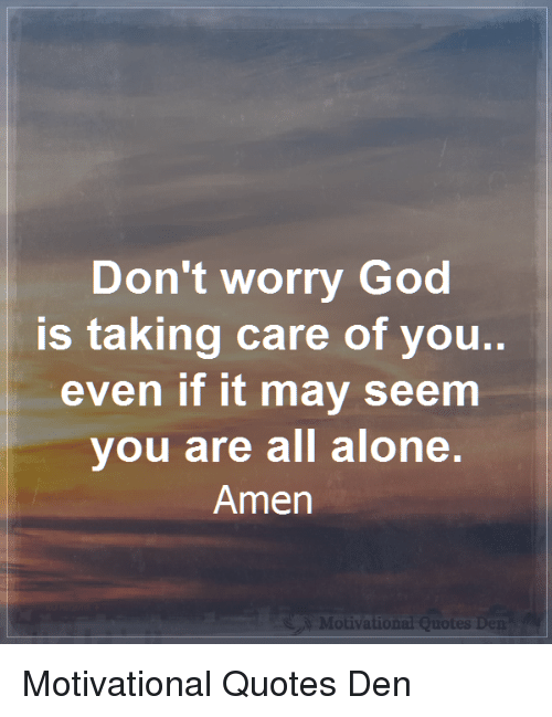 Being Alone, God, and Memes: Don't worry God  is taking care of you  even if it may seem  vou are all alone.  Amen  Motiva  atio Motivational Quotes Den