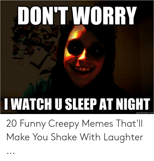 Creepy, Funny, and Memes: DON'T WORRY  I WATCH U SLEEP AT NIGHT  quickmeme.com 20 Funny Creepy Memes That'll Make You Shake With Laughter ...