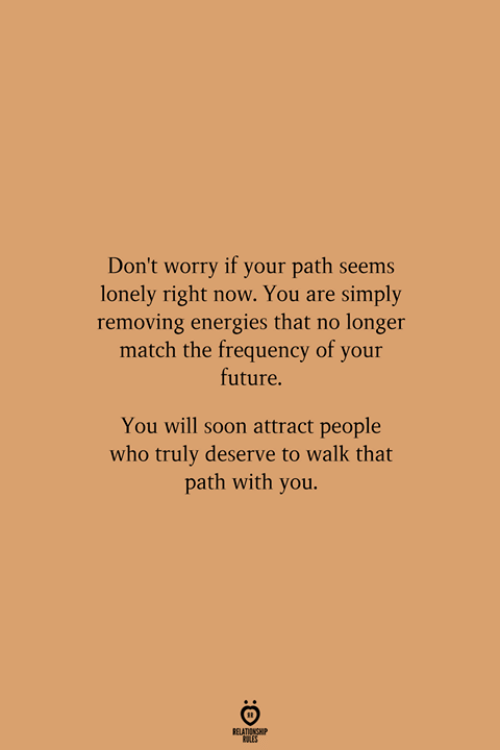 frequency: Don't worry if your path seems  lonely right now. You are simply  removing energies that no longer  match the frequency of your  future.  You will soon attract people  who truly deserve to walk that  path with you.