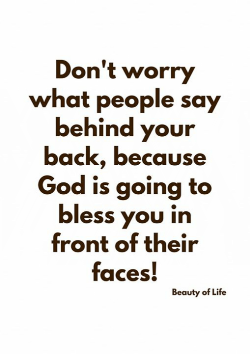 God, Life, and Memes: Don't worry  what people say  behind your  back, because  God is going to  bless you in  front of their  faces!  Beauty of Life