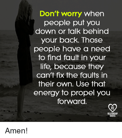 Energy, Life, and Memes: Don't worry when  people put you  down or talk behind  your back. Those  people have a need  to find fault in your  life, because they  can't fix the faults in  their own. Use that  energy to propel you  forward.  RELATIONSHIP  QUOTES Amen!