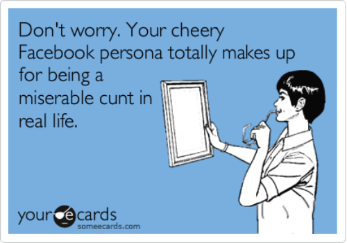 Facebook, Life, and Memes: Don't worry. Your cheery  Facebook persona totally makes up  for being a  miserable cunt in  real life  your e cards  someecards.com