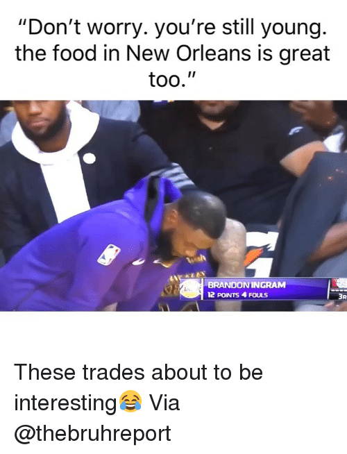 """Basketball, Food, and Nba: """"Don't worry. you're still young.  the food in New Orleans is great  too.""""  BRANDONINGRAM  12 POINTS 4 FOULS  3R These trades about to be interesting😂 Via @thebruhreport"""