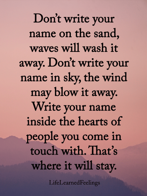Waves: Don't write your  name on the sand,  waves will wash it  away. Don't write your  name in sky, the wind  may blow it away.  Write your name  inside the hearts of  people you come in  touch with. That's  where it will stay.  LifeLearnedFeelings
