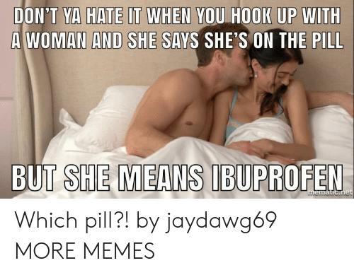 the pill: DON'T YA HATE IT WHEN YOU HOOK UP WITH  A WOMAN AND SHE SAYS SHE'S ON THE PILL Which pill?! by jaydawg69 MORE MEMES