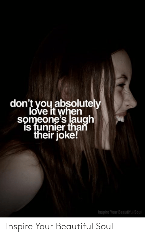 Beautiful, Love, and Memes: don't you absolutely  love it when  someone's laugh  is funnier than  their joke!  Inspire Your Beautiful Soul Inspire Your Beautiful Soul