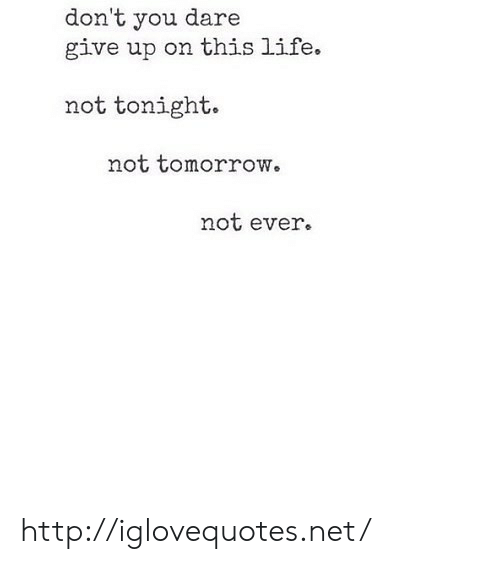 Life, Http, and Tomorrow: don't you dare  give up on this life.  not tonight.  not tomorrow。  not ever. http://iglovequotes.net/