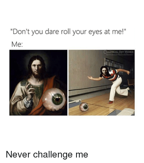 """Memes, Classical Art, and Never: """"Don't you dare roll your eyes at me!""""  Me:  ART MEMES Never challenge me"""