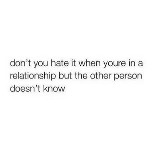 In a Relationship: don't you hate it when youre in a  relationship but the other person  doesn't know