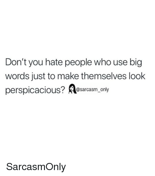 hate people: Don't you hate people who use big  words just to make themselves look  perspicacious? esarcasm, only SarcasmOnly