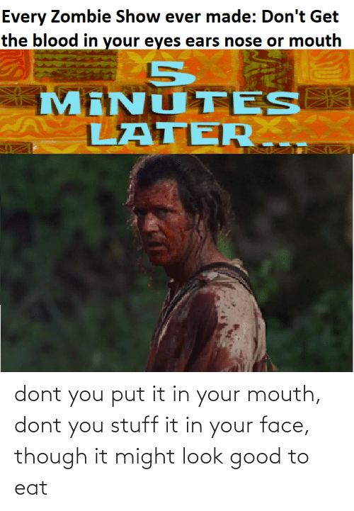 In Your Mouth: dont you put it in your mouth, dont you stuff it in your face, though it might look good to eat