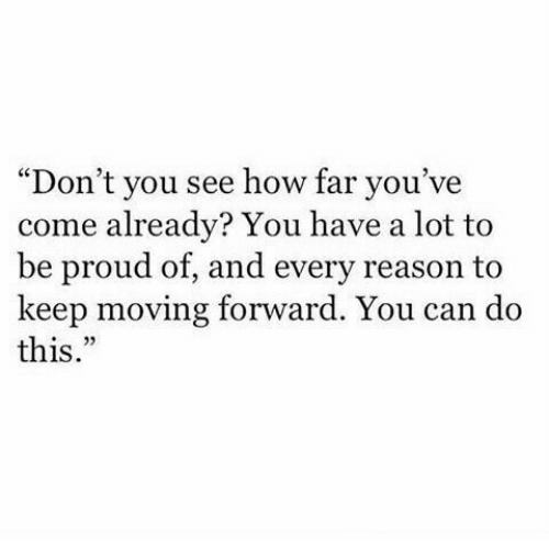 """Proud, Reason, and How: """"Don't you see how far you've  come already? You have a lot to  be proud of, and every reason to  keep moving forward. You can do  this."""""""