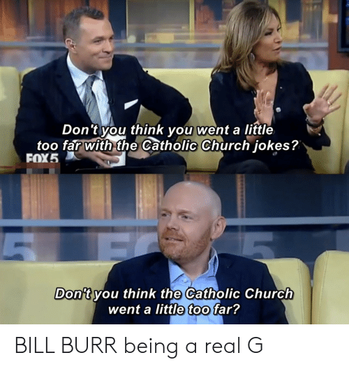 catholic church: Don't you think you:went a little  too far with the Catholic Church jokes?  ▽  FOX5  Don't vou think the Catholic Church  went a little too far? BILL BURR being a real G