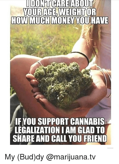 Memes, Marijuana, and Cannabis: DONTCAREABOUi  IF YOU SUPPORT CANNABIS  LEGALIZATION I AM GLAD TO  SHARE AND CALL YOU My (Bud)dy @marijuana.tv