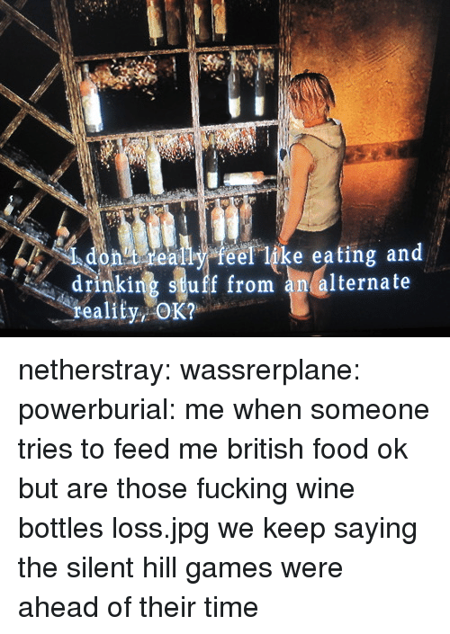feed me: dontideally feel like eating and  drinking stuff from an alternate  reality, netherstray: wassrerplane:  powerburial: me when someone tries to feed me british food ok but are those fucking wine bottles loss.jpg  we keep saying the silent hill games were ahead of their time