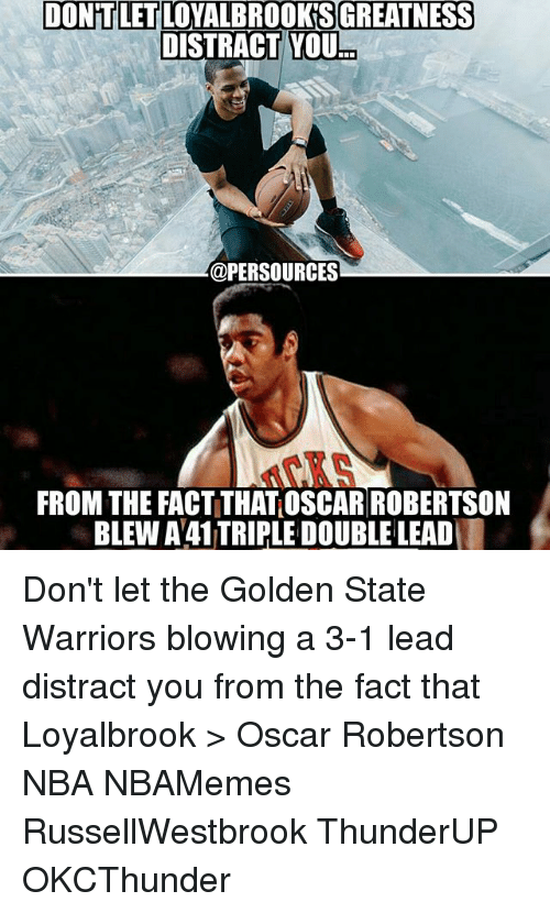 Distracte: DONTLETLOYALBROOKSGREATNESS  DISTRACT YOU  @PERSOURCES  FROM THE FACTITHATOSCAR ROBERTSON  BLEW A41TRIPLE DOUBLE LEAD Don't let the Golden State Warriors blowing a 3-1 lead distract you from the fact that Loyalbrook > Oscar Robertson NBA NBAMemes RussellWestbrook ThunderUP OKCThunder