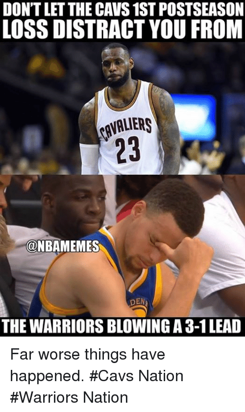3 1 Lead: DONTLETTHE CAVS 1ST POSTSEASON  LOSS DISTRACT YOU FROM  @NBAMEMES  DEN  THE WARRIORSBLOWING A 3-1 LEAD Far worse things have happened. #Cavs Nation #Warriors Nation