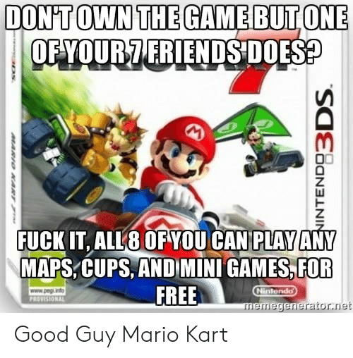 memegenerator.net: DONTOWN THEGAMEBUTONE  OFYOUR7 FRIENDS DOES  FUCK IT, ALL8 OF YOU CAN PLAY ANY  MAPS,CUPS, AND MINI GAMES,FOR  FREE  memegenerator.net Good Guy Mario Kart