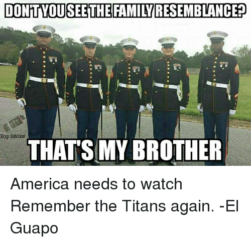 Remember the Titans: DONTvoUSEETHE FAMILYRESEMBLANCEP  Pop smoke  THATS MY BROTHER America needs to watch Remember the Titans again. -El Guapo