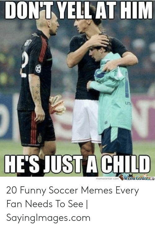 funny soccer: DON'TYELL AT HIM  un  HE'S JUST A CHILD  memcenter.com Mame Centera 20 Funny Soccer Memes Every Fan Needs To See   SayingImages.com