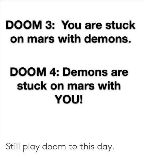 To This Day: DOOM 3: You are stuck  on mars with demons.  DOOM 4: Demons are  stuck on mars with  YOU! Still play doom to this day.
