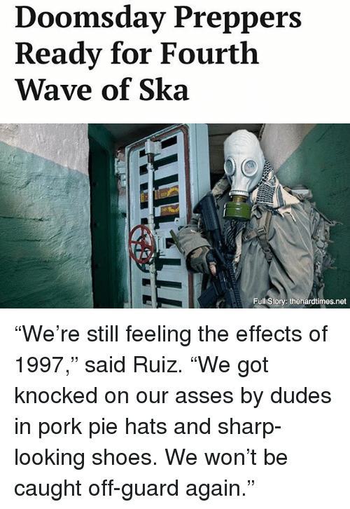 """Porking: Doomsday Preppers  Ready for Fourth  Wave of Ska  Full Story: thehardtimes.net """"We're still feeling the effects of 1997,"""" said Ruiz. """"We got knocked on our asses by dudes in pork pie hats and sharp-looking shoes. We won't be caught off-guard again."""""""