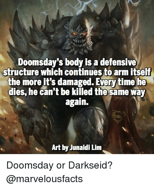 Everytim: Doomsday's body is a defensive  structure which continues to arm itself  the more it's damaged. Everytime he  dies, he can't be killed the same way  again.  Art yJunaidi Lim Doomsday or Darkseid? @marvelousfacts