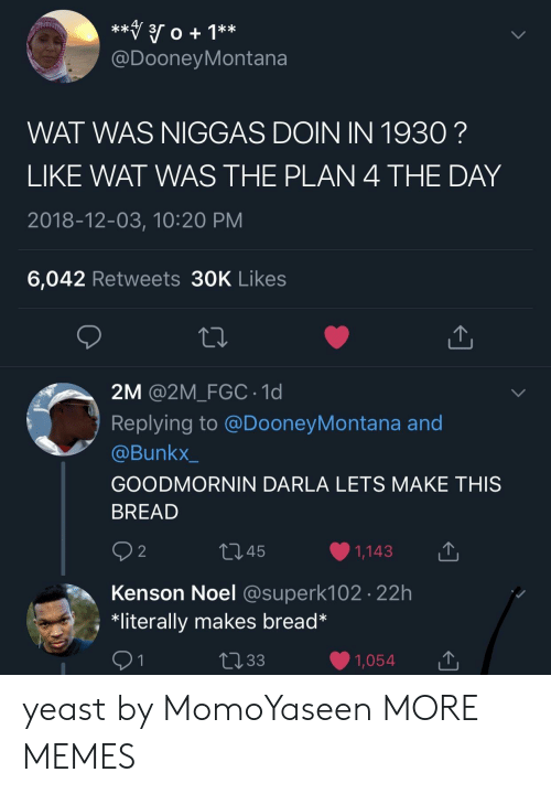 yeast: @DooneyMontana  WAT WAS NIGGAS DOIN IN 1930?  LIKE WAT WAS THE PLAN 4 THE DAY  2018-12-03, 10:20 PM  6,042 Retweets 30K Likes  2M @2M_FGC 1d  Replying to @DooneyMontana and  @Bunkx_  GOODMORNIN DARLA LETS MAKE THIS  BREAD  9 2  445  1,143  Kenson Noel @superk102 22h  *literally makes bread* yeast by MomoYaseen MORE MEMES