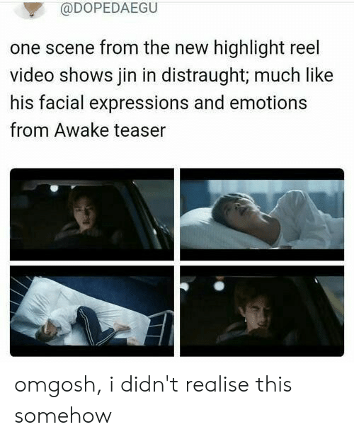 Video, Highlight Reel, and One: @DOPEDAEGU  one scene from the new highlight reel  video shows jin in distraught; much like  his facial expressions and emotions  from Awake teaser omgosh, i didn't realise this somehow