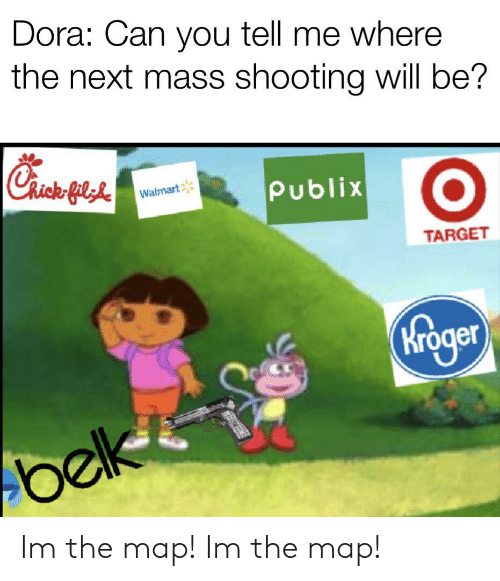 Dora Can You Tell Me Where the Next M Shooting Will Be? Gil ... Im The Map Dora on fiesta dora the explorer map, cartoon dora the explorer map, dora's map,