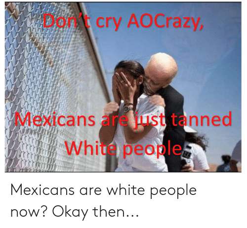 White People, Okay, and White: Dorcry AOCrazy,  Mexicans areust tanned  Whi people Mexicans are white people now? Okay then...