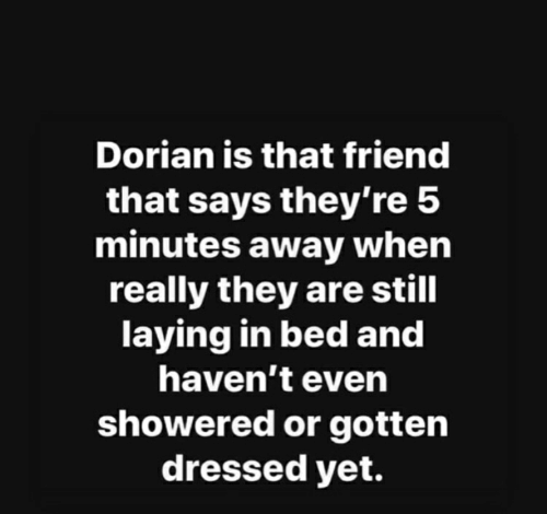 5 Minutes Away: Dorian is that friend  that says they're 5  minutes away when  really they are still  laying in bed and  haven't even  showered or gotten  dressed yet.
